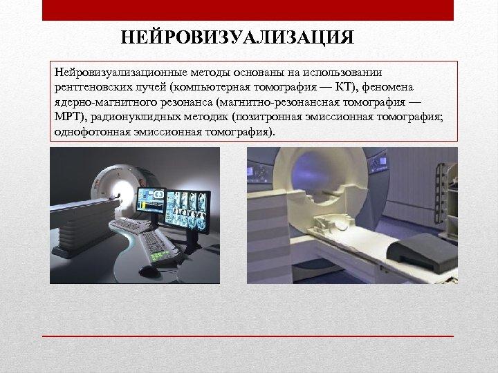 НЕЙРОВИЗУАЛИЗАЦИЯ Нейровизуализационные методы основаны на использовании рентгеновских лучей (компьютерная томография — КТ), феномена ядерно-магнитного
