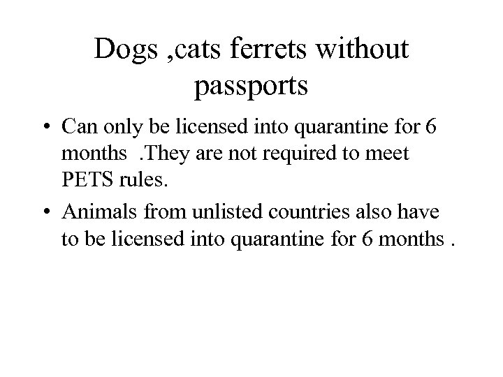 Dogs , cats ferrets without passports • Can only be licensed into quarantine for