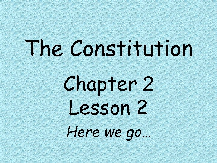The Constitution Chapter 2 Lesson 2 Here we go…