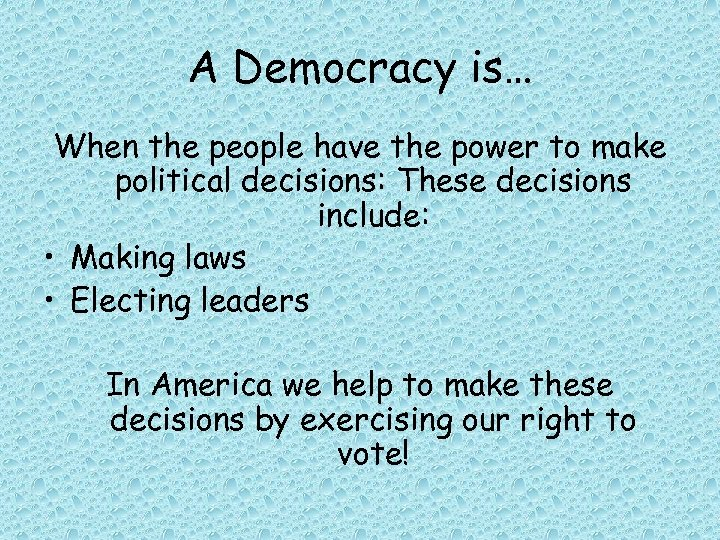 A Democracy is… When the people have the power to make political decisions: These