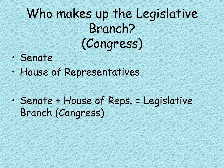 Who makes up the Legislative Branch? (Congress) • Senate • House of Representatives •