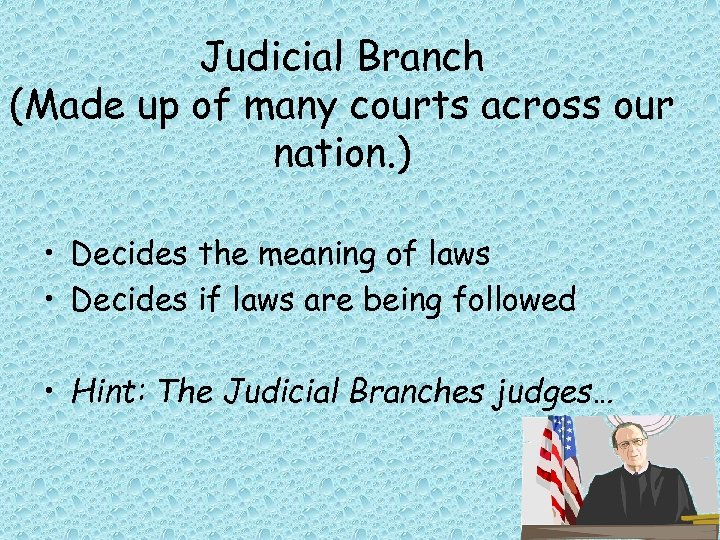 Judicial Branch (Made up of many courts across our nation. ) • Decides the