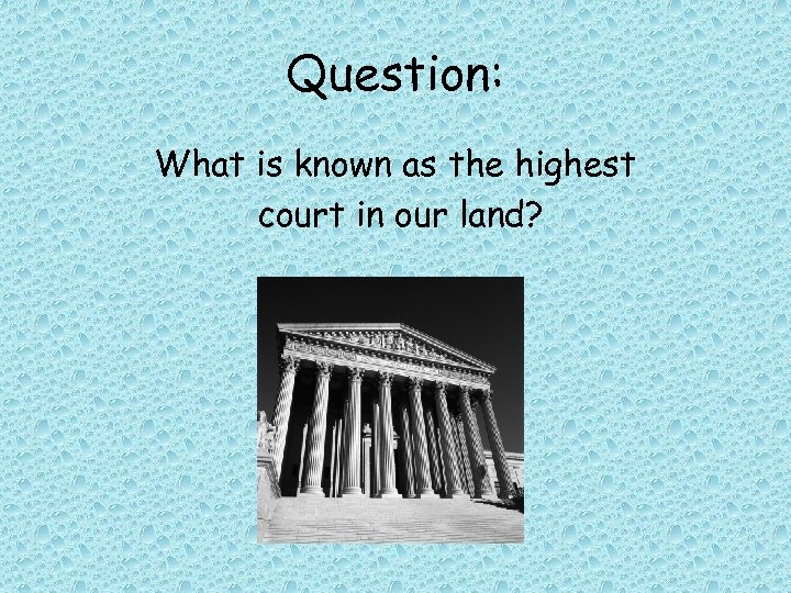 Question: What is known as the highest court in our land?