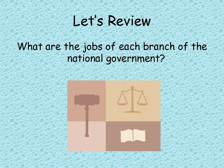 Let's Review What are the jobs of each branch of the national government?