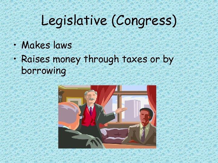 Legislative (Congress) • Makes laws • Raises money through taxes or by borrowing