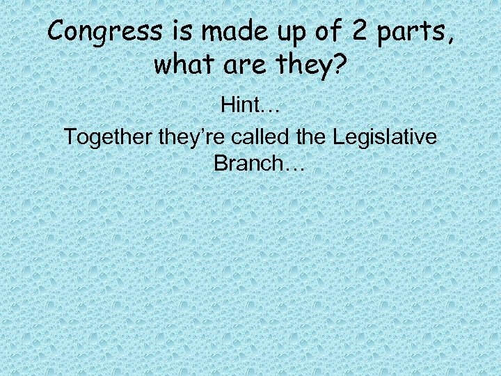 Congress is made up of 2 parts, what are they? Hint… Together they're called