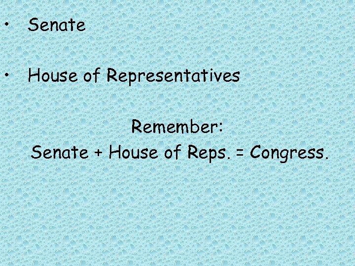 • Senate • House of Representatives Remember: Senate + House of Reps. =