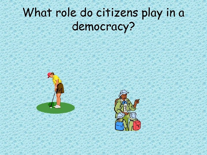 What role do citizens play in a democracy?