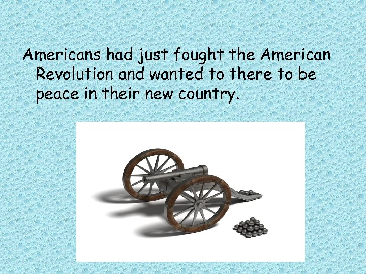 Americans had just fought the American Revolution and wanted to there to be peace