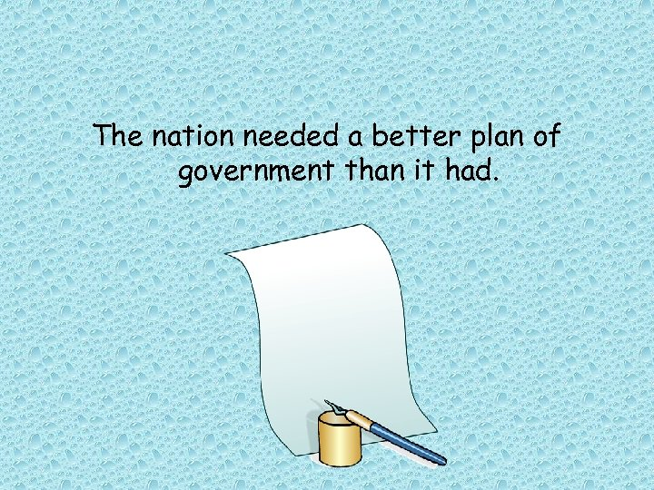 The nation needed a better plan of government than it had.