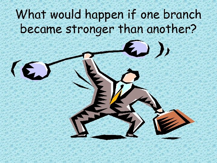 What would happen if one branch became stronger than another?