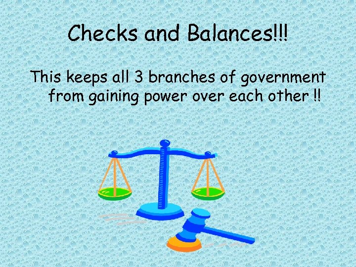 Checks and Balances!!! This keeps all 3 branches of government from gaining power over