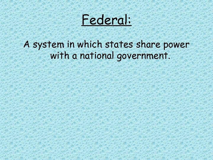 Federal: A system in which states share power with a national government.