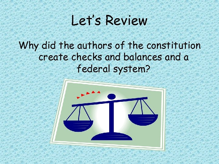 Let's Review Why did the authors of the constitution create checks and balances and
