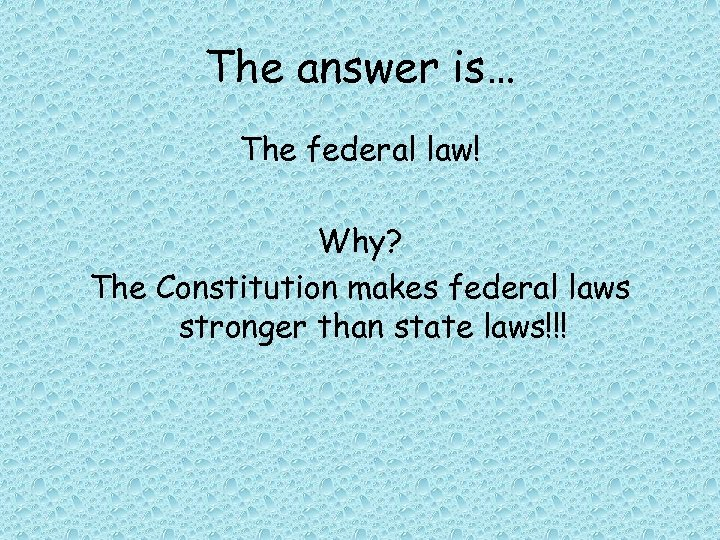 The answer is… The federal law! Why? The Constitution makes federal laws stronger than
