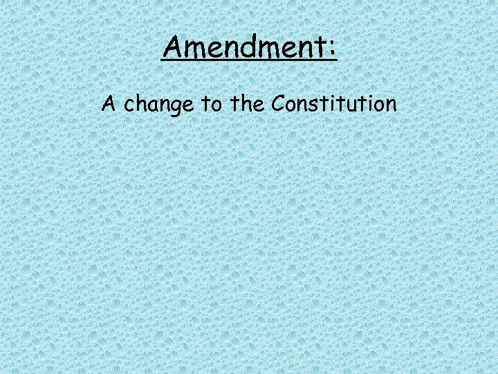 Amendment: A change to the Constitution