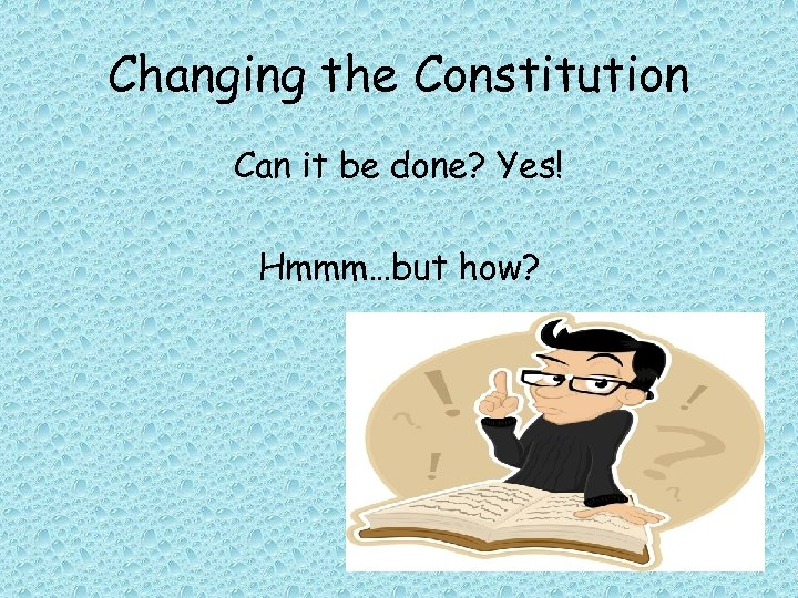 Changing the Constitution Can it be done? Yes! Hmmm…but how?