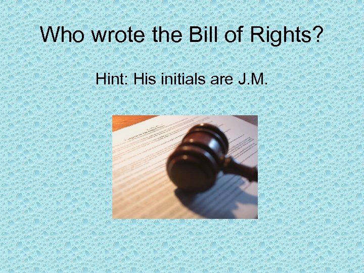 Who wrote the Bill of Rights? Hint: His initials are J. M.