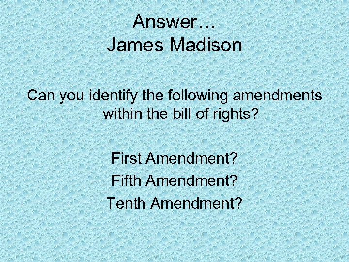 Answer… James Madison Can you identify the following amendments within the bill of rights?