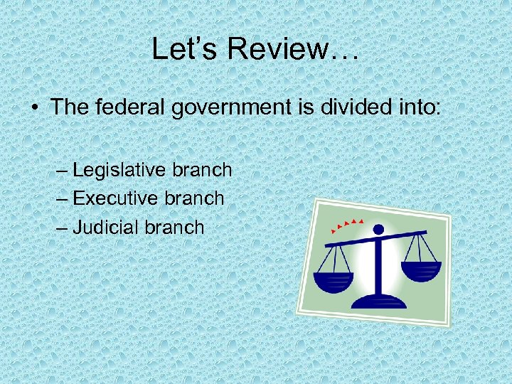 Let's Review… • The federal government is divided into: – Legislative branch – Executive