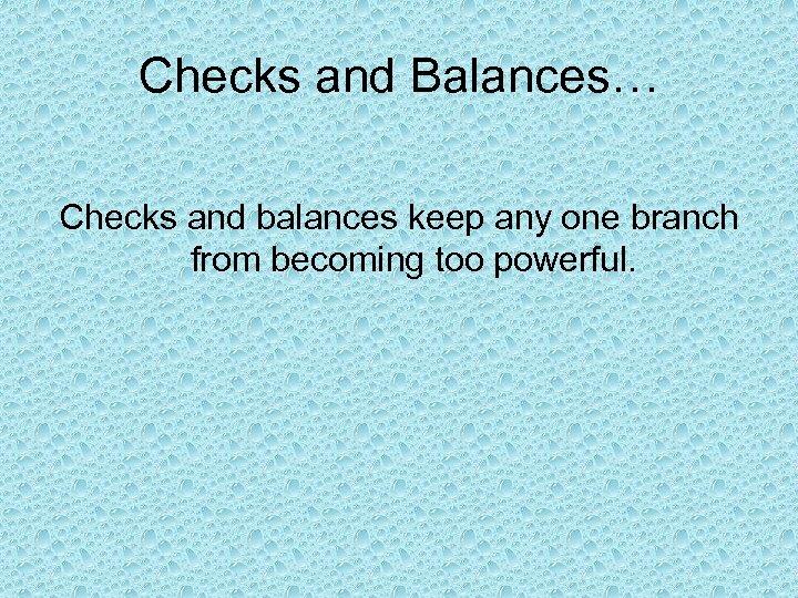 Checks and Balances… Checks and balances keep any one branch from becoming too powerful.