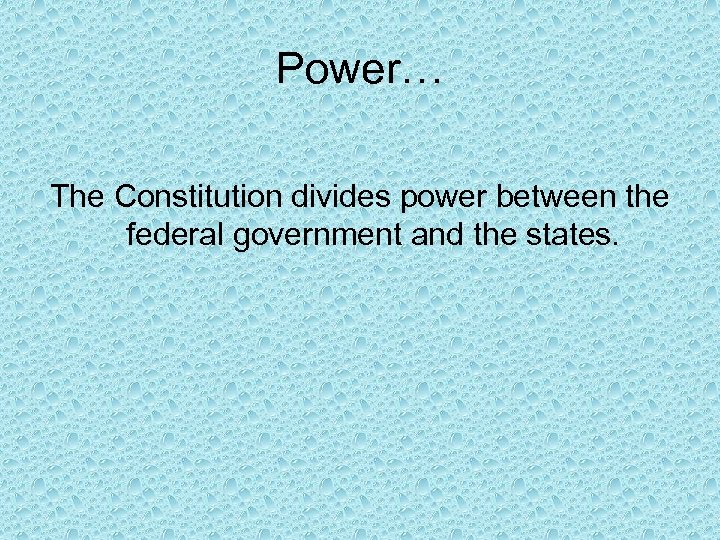 Power… The Constitution divides power between the federal government and the states.