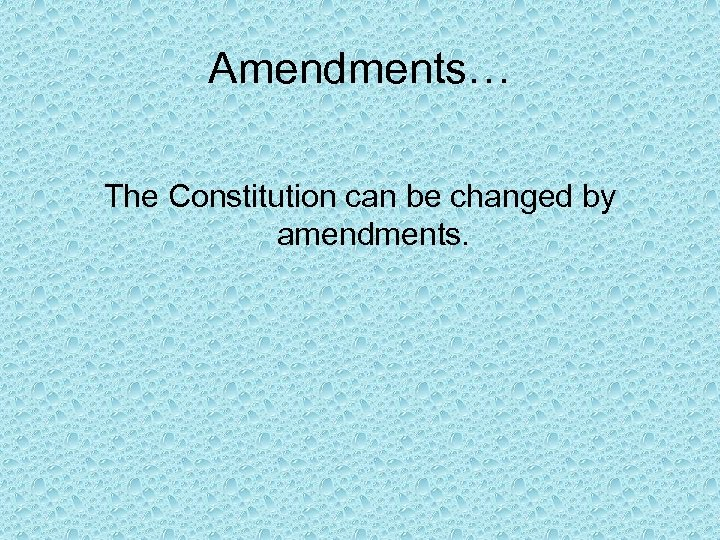 Amendments… The Constitution can be changed by amendments.