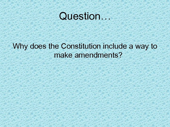 Question… Why does the Constitution include a way to make amendments?