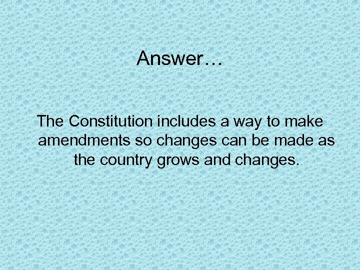 Answer… The Constitution includes a way to make amendments so changes can be made