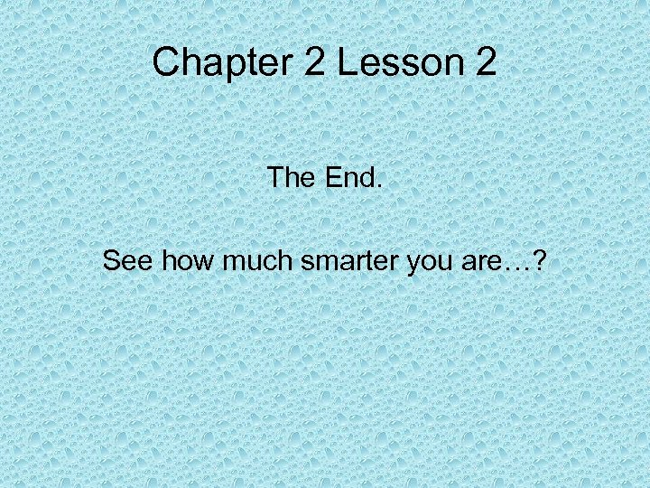 Chapter 2 Lesson 2 The End. See how much smarter you are…?