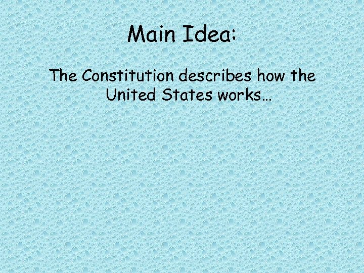 Main Idea: The Constitution describes how the United States works…