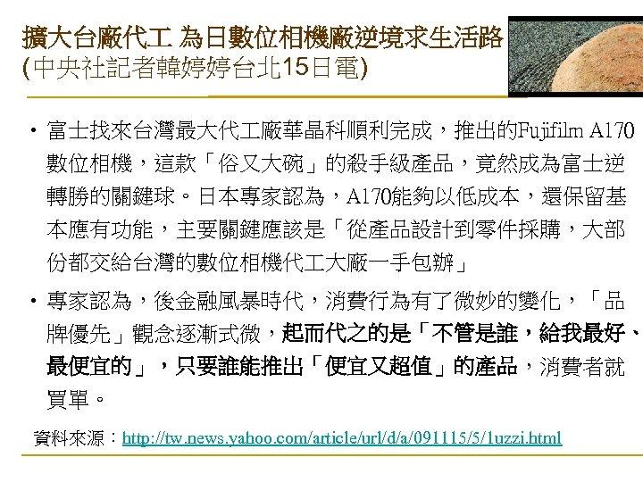 擴大台廠代 為日數位相機廠逆境求生活路 (中央社記者韓婷婷台北 15日電) • 富士找來台灣最大代 廠華晶科順利完成,推出的Fujifilm A 170 數位相機,這款「俗又大碗」的殺手級產品,竟然成為富士逆 轉勝的關鍵球。日本專家認為,A 170能夠以低成本,還保留基 本應有功能,主要關鍵應該是「從產品設計到零件採購,大部 份都交給台灣的數位相機代