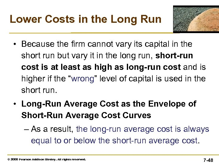 Lower Costs in the Long Run • Because the firm cannot vary its capital