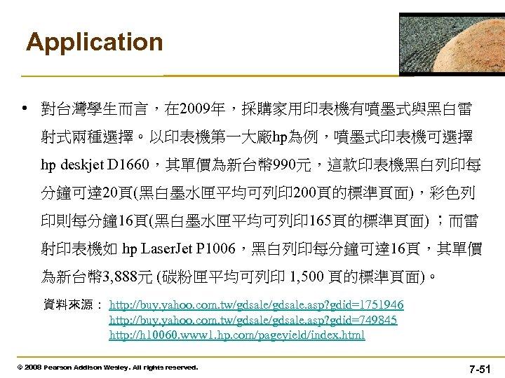 Application • 對台灣學生而言,在 2009年,採購家用印表機有噴墨式與黑白雷 射式兩種選擇。以印表機第一大廠hp為例,噴墨式印表機可選擇 hp deskjet D 1660,其單價為新台幣 990元,這款印表機黑白列印每 分鐘可達 20頁(黑白墨水匣平均可列印 200頁的標準頁面),彩色列 印則每分鐘