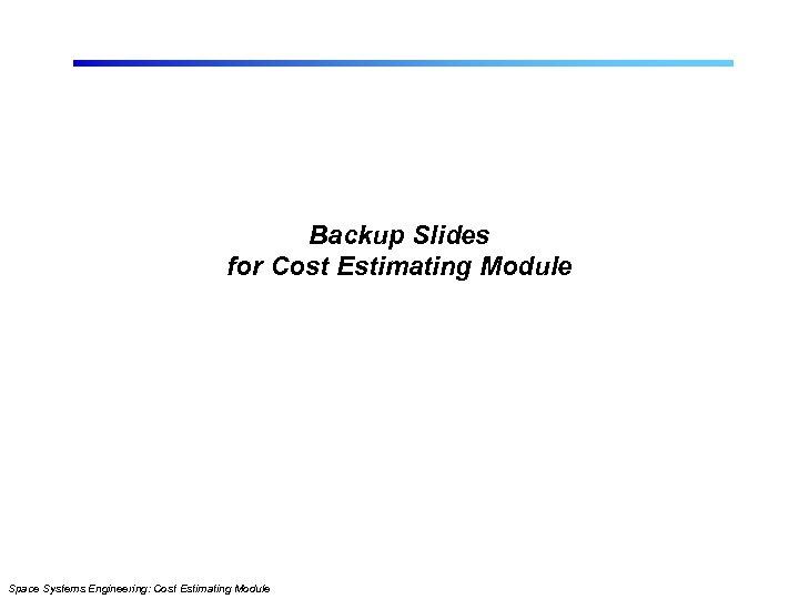 Backup Slides for Cost Estimating Module Space Systems Engineering: Cost Estimating Module