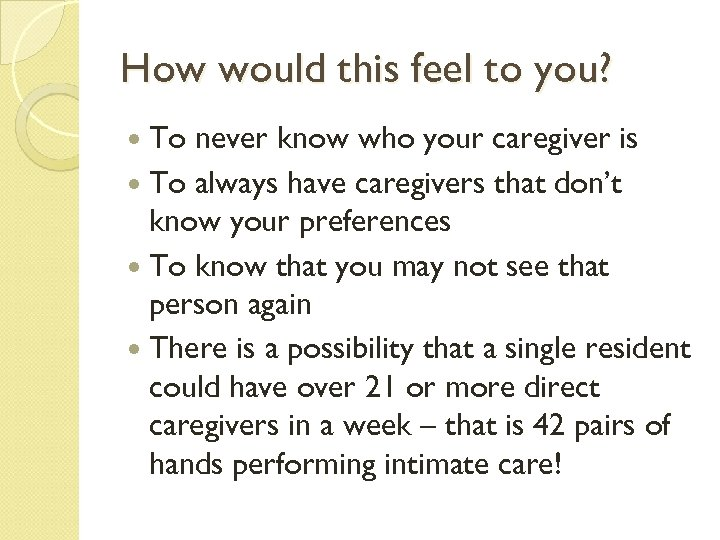 How would this feel to you? To never know who your caregiver is To