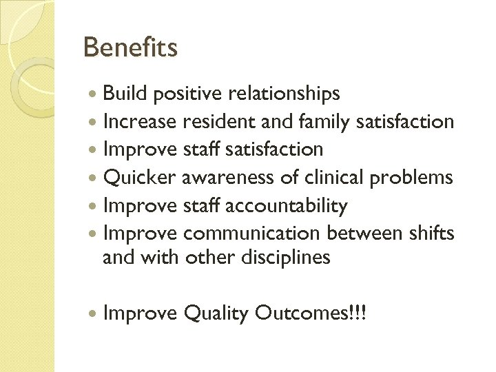 Benefits Build positive relationships Increase resident and family satisfaction Improve staff satisfaction Quicker awareness