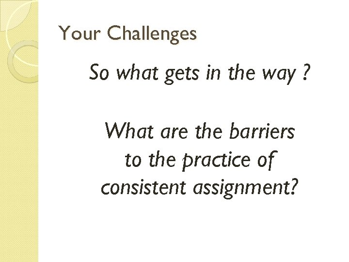 Your Challenges So what gets in the way ? What are the barriers to