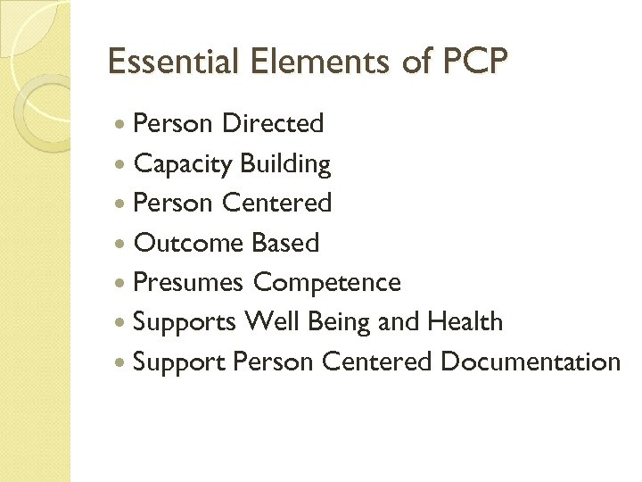 Essential Elements of PCP Person Directed Capacity Building Person Centered Outcome Based Presumes Competence