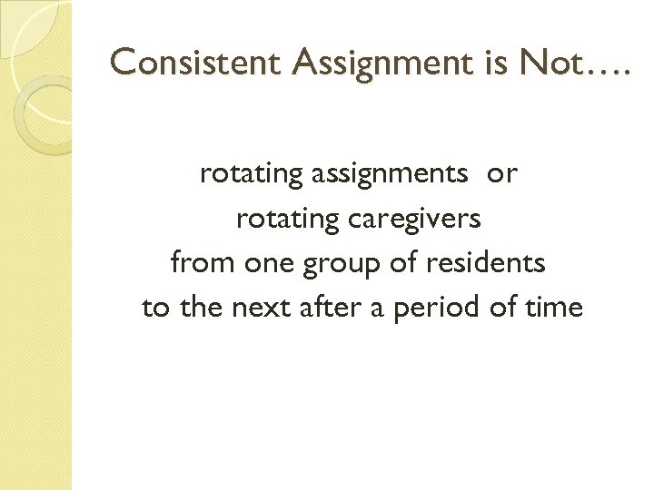Consistent Assignment is Not…. rotating assignments or rotating caregivers from one group of residents