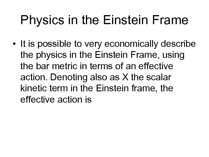 Physics in the Einstein Frame • It is possible to very economically describe the