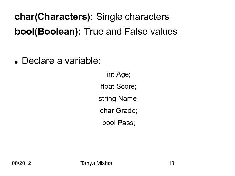 char(Characters): Single characters bool(Boolean): True and False values Declare a variable: int Age; float