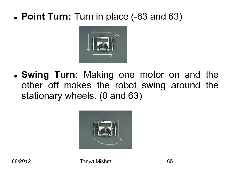 Point Turn: Turn in place (-63 and 63) Swing Turn: Making one motor