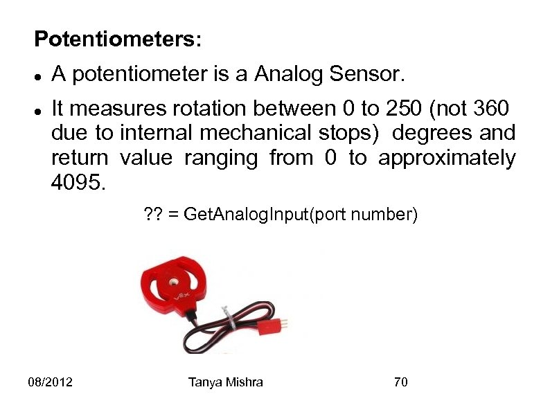 Potentiometers: A potentiometer is a Analog Sensor. It measures rotation between 0 to 250