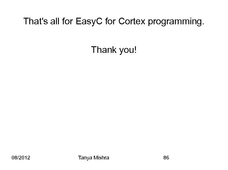 That's all for Easy. C for Cortex programming. Thank you! 08/2012 Tanya Mishra 86