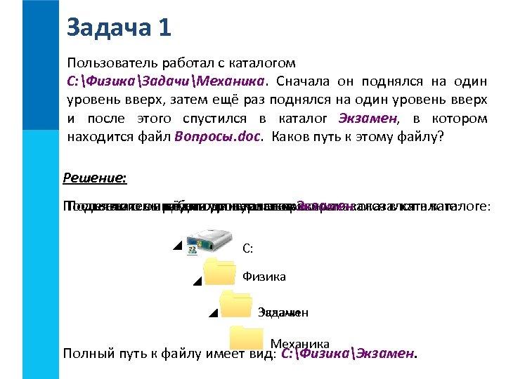 Задача 1 Пользователь работал с каталогом C: ФизикаЗадачиМеханика. Сначала он поднялся на один уровень