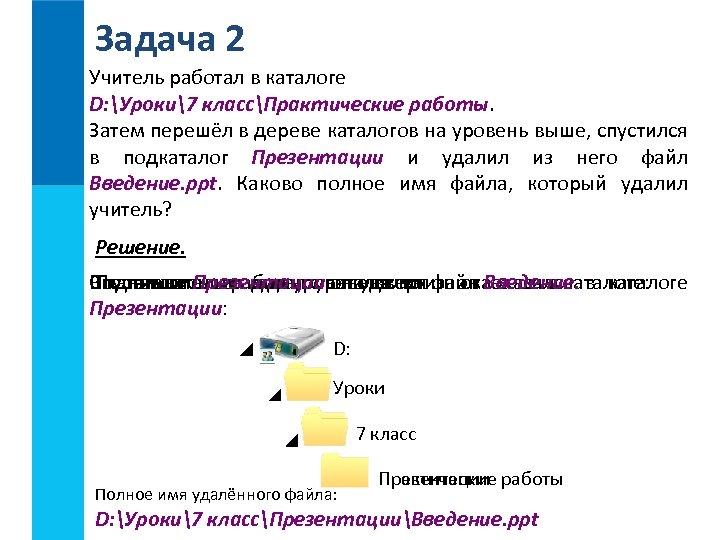 Задача 2 Учитель работал в каталоге D: Уроки7 классПрактические работы. Затем перешёл в дереве
