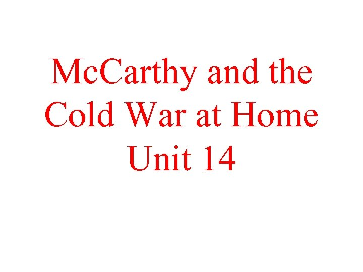 Mc. Carthy and the Cold War at Home Unit 14