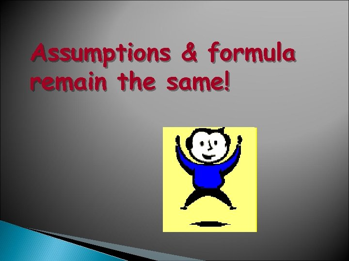 Assumptions & formula remain the same!