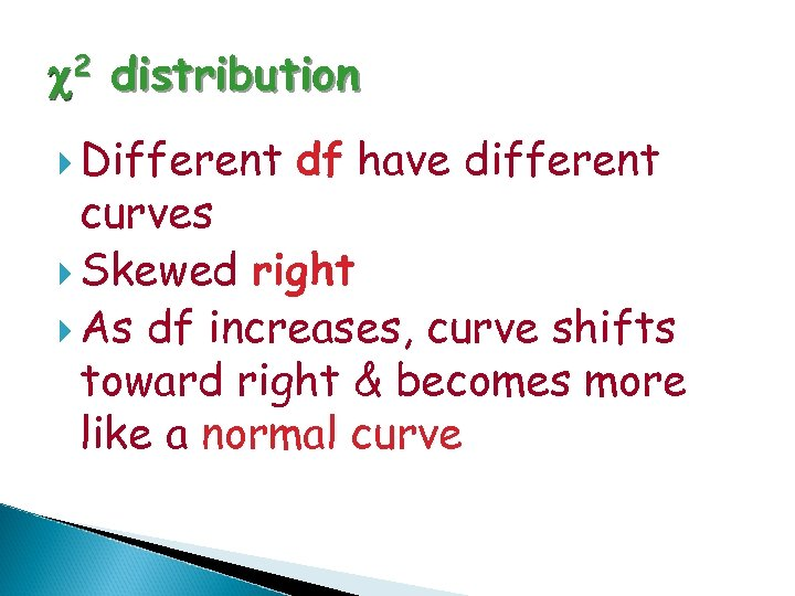 c 2 distribution Different df have different curves Skewed right As df increases, curve